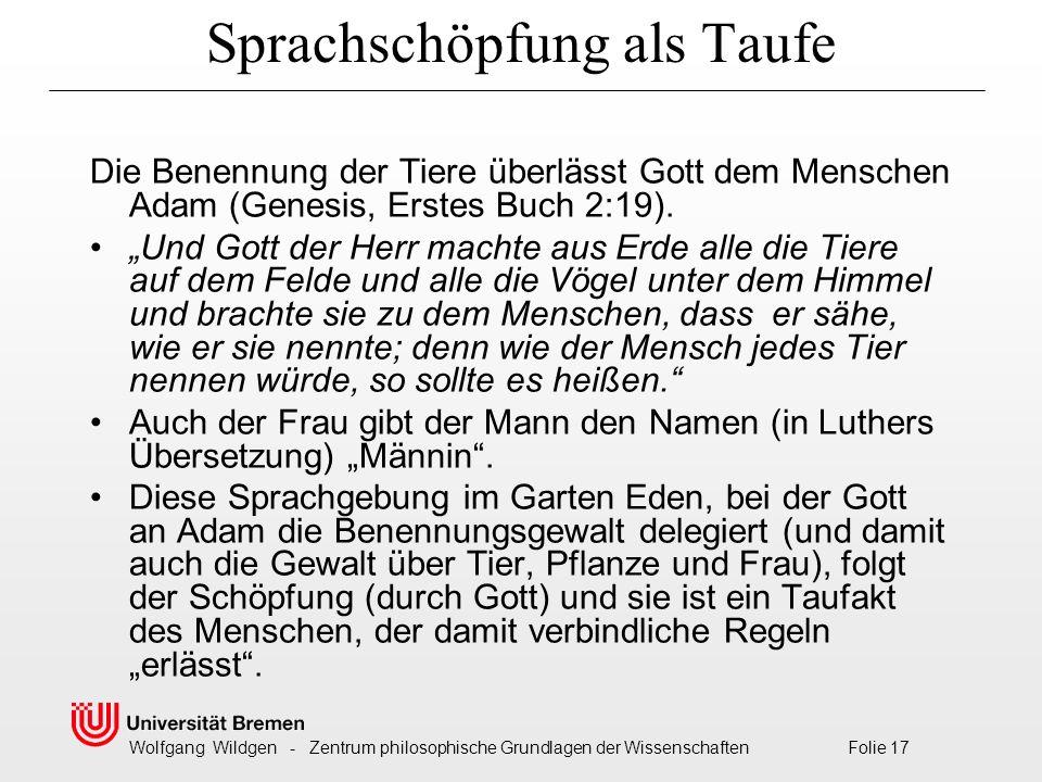 Wolfgang Wildgen - Zentrum philosophische Grundlagen der Wissenschaften Folie 17 Sprachschöpfung als Taufe Die Benennung der Tiere überlässt Gott dem Menschen Adam (Genesis, Erstes Buch 2:19).