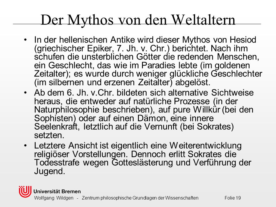 Wolfgang Wildgen - Zentrum philosophische Grundlagen der Wissenschaften Folie 19 Der Mythos von den Weltaltern In der hellenischen Antike wird dieser Mythos von Hesiod (griechischer Epiker, 7.
