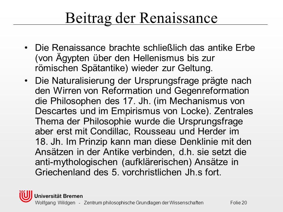 Wolfgang Wildgen - Zentrum philosophische Grundlagen der Wissenschaften Folie 20 Beitrag der Renaissance Die Renaissance brachte schließlich das antike Erbe (von Ägypten über den Hellenismus bis zur römischen Spätantike) wieder zur Geltung.