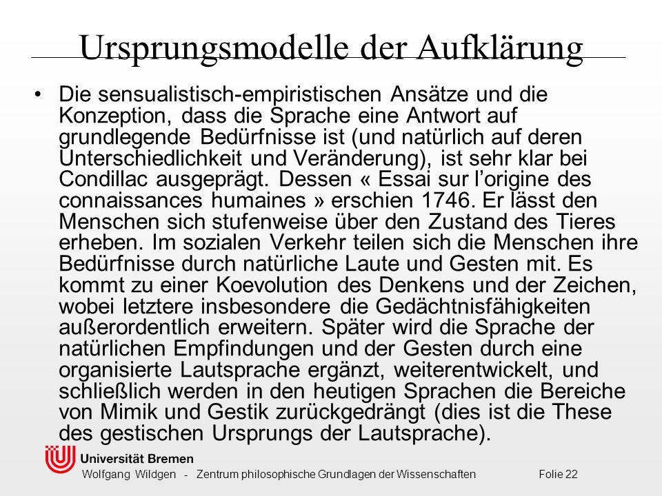 Wolfgang Wildgen - Zentrum philosophische Grundlagen der Wissenschaften Folie 22 Ursprungsmodelle der Aufklärung Die sensualistisch-empiristischen Ansätze und die Konzeption, dass die Sprache eine Antwort auf grundlegende Bedürfnisse ist (und natürlich auf deren Unterschiedlichkeit und Veränderung), ist sehr klar bei Condillac ausgeprägt.