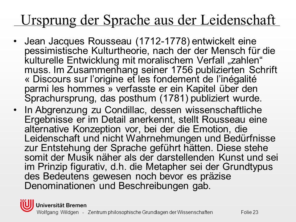 """Wolfgang Wildgen - Zentrum philosophische Grundlagen der Wissenschaften Folie 23 Ursprung der Sprache aus der Leidenschaft Jean Jacques Rousseau (1712-1778) entwickelt eine pessimistische Kulturtheorie, nach der der Mensch für die kulturelle Entwicklung mit moralischem Verfall """"zahlen muss."""