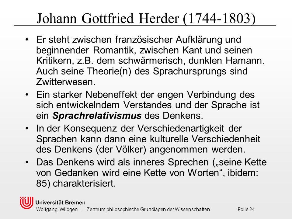 Wolfgang Wildgen - Zentrum philosophische Grundlagen der Wissenschaften Folie 24 Johann Gottfried Herder (1744-1803) Er steht zwischen französischer Aufklärung und beginnender Romantik, zwischen Kant und seinen Kritikern, z.B.