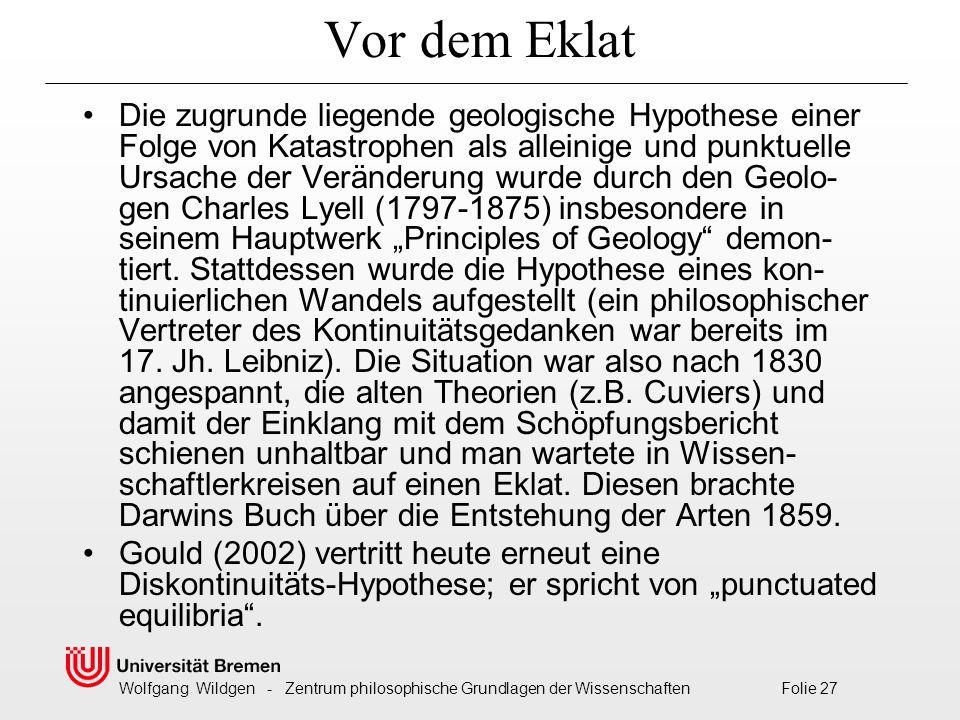 """Wolfgang Wildgen - Zentrum philosophische Grundlagen der Wissenschaften Folie 27 Vor dem Eklat Die zugrunde liegende geologische Hypothese einer Folge von Katastrophen als alleinige und punktuelle Ursache der Veränderung wurde durch den Geolo- gen Charles Lyell (1797-1875) insbesondere in seinem Hauptwerk """"Principles of Geology demon- tiert."""