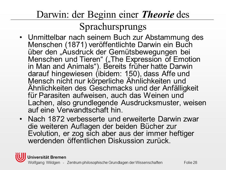 """Wolfgang Wildgen - Zentrum philosophische Grundlagen der Wissenschaften Folie 28 Darwin: der Beginn einer Theorie des Sprachursprungs Unmittelbar nach seinem Buch zur Abstammung des Menschen (1871) veröffentlichte Darwin ein Buch über den """"Ausdruck der Gemütsbewegungen bei Menschen und Tieren (""""The Expression of Emotion in Man and Animals )."""