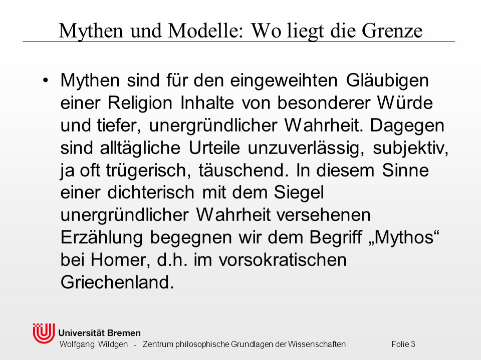 Wolfgang Wildgen - Zentrum philosophische Grundlagen der Wissenschaften Folie 3 Mythen und Modelle: Wo liegt die Grenze Mythen sind für den eingeweihten Gläubigen einer Religion Inhalte von besonderer Würde und tiefer, unergründlicher Wahrheit.