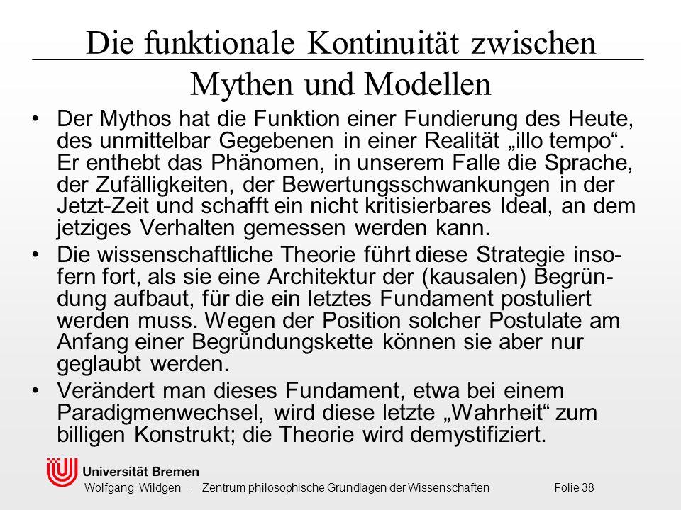 """Wolfgang Wildgen - Zentrum philosophische Grundlagen der Wissenschaften Folie 38 Die funktionale Kontinuität zwischen Mythen und Modellen Der Mythos hat die Funktion einer Fundierung des Heute, des unmittelbar Gegebenen in einer Realität """"illo tempo ."""