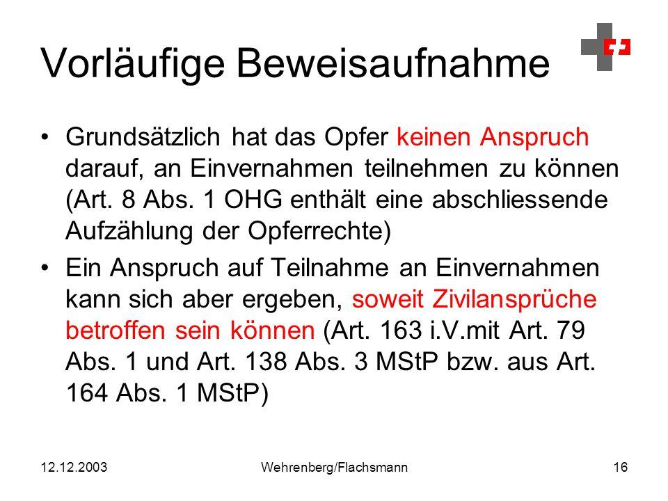 12.12.2003Wehrenberg/Flachsmann16 Vorläufige Beweisaufnahme Grundsätzlich hat das Opfer keinen Anspruch darauf, an Einvernahmen teilnehmen zu können (Art.