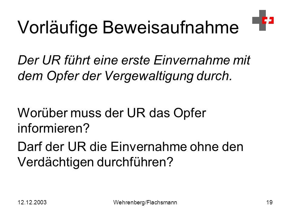 12.12.2003Wehrenberg/Flachsmann19 Vorläufige Beweisaufnahme Der UR führt eine erste Einvernahme mit dem Opfer der Vergewaltigung durch.