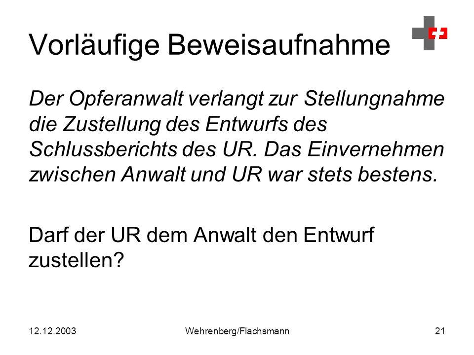 12.12.2003Wehrenberg/Flachsmann21 Vorläufige Beweisaufnahme Der Opferanwalt verlangt zur Stellungnahme die Zustellung des Entwurfs des Schlussberichts des UR.