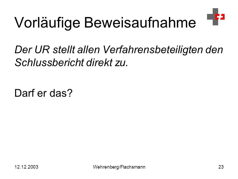 12.12.2003Wehrenberg/Flachsmann23 Vorläufige Beweisaufnahme Der UR stellt allen Verfahrensbeteiligten den Schlussbericht direkt zu.
