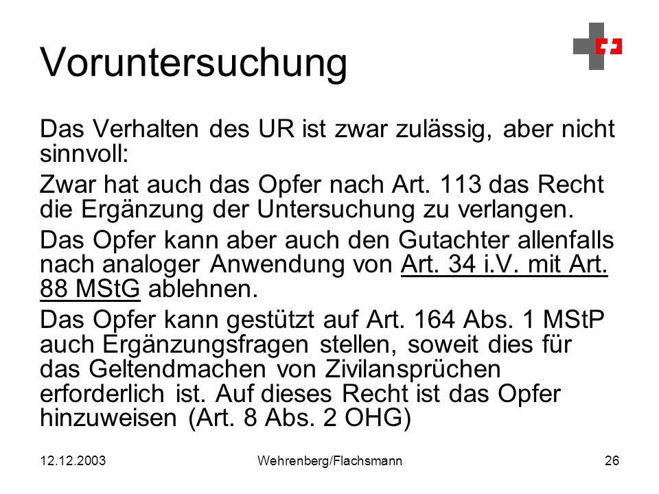 12.12.2003Wehrenberg/Flachsmann26 Voruntersuchung Das Verhalten des UR ist zwar zulässig, aber nicht sinnvoll: Zwar hat auch das Opfer nach Art.