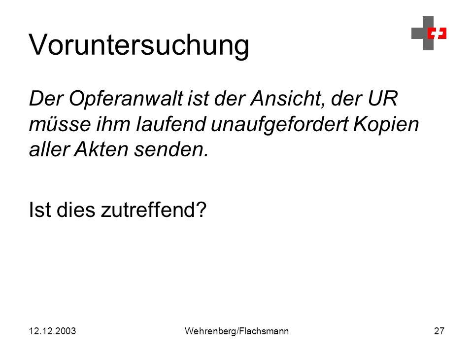 12.12.2003Wehrenberg/Flachsmann27 Voruntersuchung Der Opferanwalt ist der Ansicht, der UR müsse ihm laufend unaufgefordert Kopien aller Akten senden.