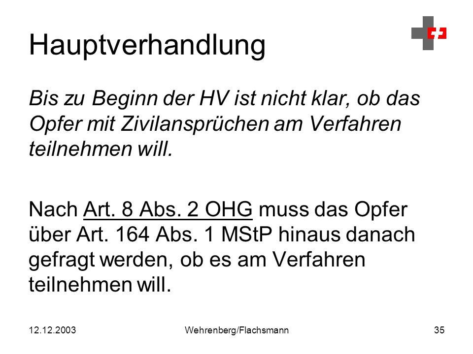 12.12.2003Wehrenberg/Flachsmann35 Hauptverhandlung Bis zu Beginn der HV ist nicht klar, ob das Opfer mit Zivilansprüchen am Verfahren teilnehmen will.