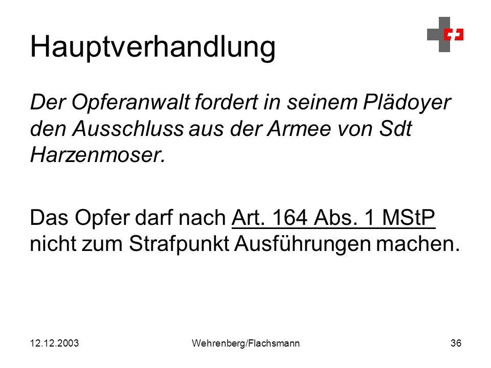 12.12.2003Wehrenberg/Flachsmann36 Hauptverhandlung Der Opferanwalt fordert in seinem Plädoyer den Ausschluss aus der Armee von Sdt Harzenmoser.