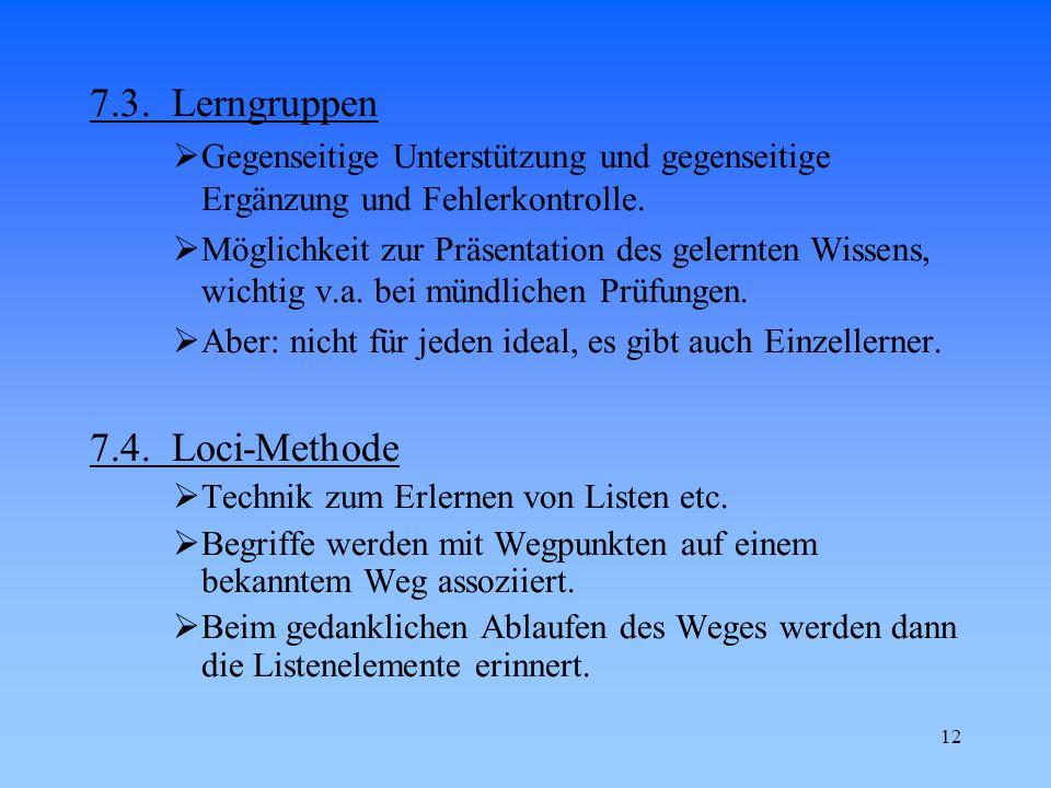 12 7.3. Lerngruppen  Gegenseitige Unterstützung und gegenseitige Ergänzung und Fehlerkontrolle.  Möglichkeit zur Präsentation des gelernten Wissens,