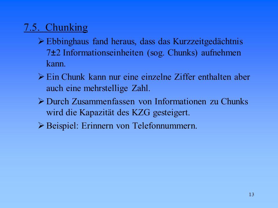 13 7.5. Chunking  Ebbinghaus fand heraus, dass das Kurzzeitgedächtnis 7±2 Informationseinheiten (sog. Chunks) aufnehmen kann.  Ein Chunk kann nur ei