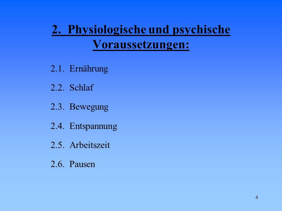 4 2. Physiologische und psychische Voraussetzungen: 2.1. Ernährung 2.2. Schlaf 2.3. Bewegung 2.4. Entspannung 2.5. Arbeitszeit 2.6. Pausen
