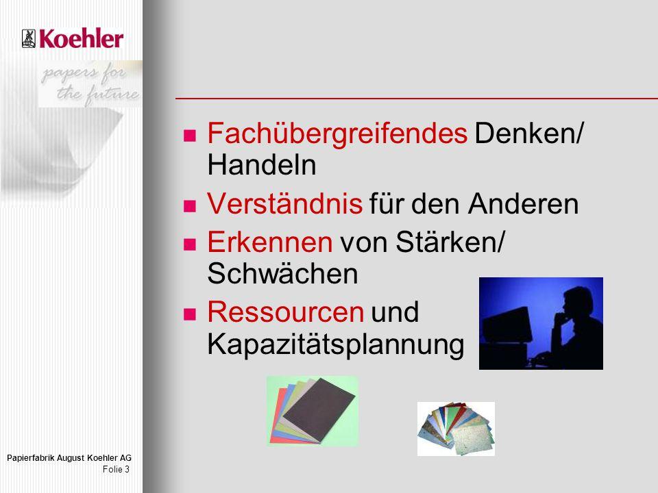 Papierfabrik August Koehler AG Folie 3 Fachübergreifendes Denken/ Handeln Verständnis für den Anderen Erkennen von Stärken/ Schwächen Ressourcen und Kapazitätsplannung
