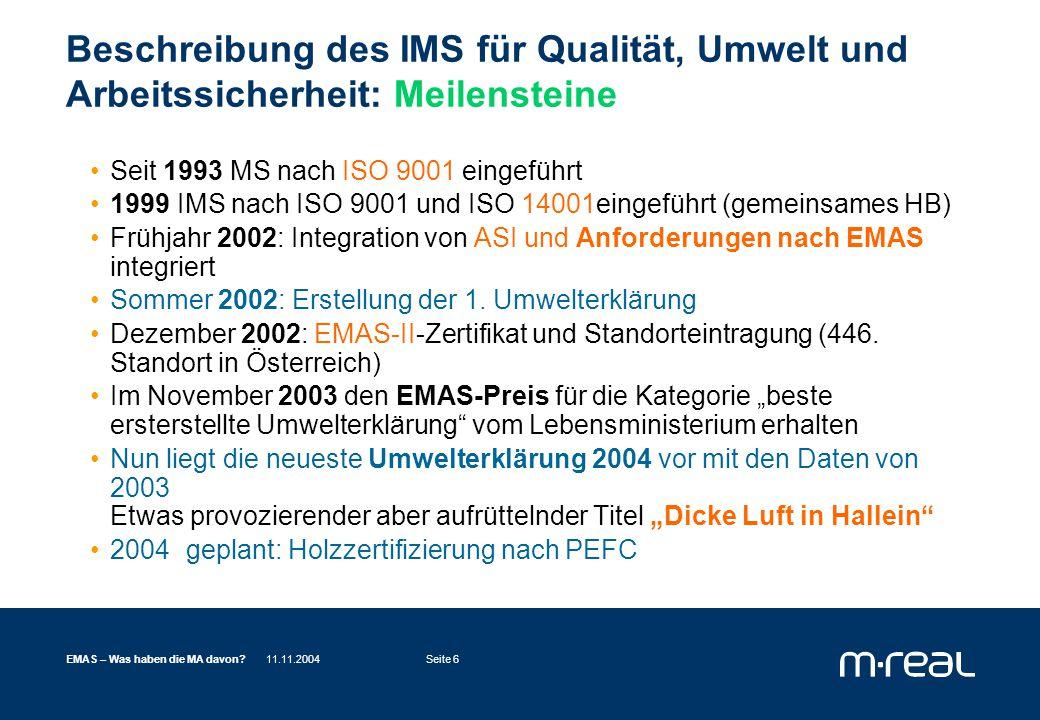 11.11.2004EMAS – Was haben die MA davon?Seite 6 Beschreibung des IMS für Qualität, Umwelt und Arbeitssicherheit: Meilensteine Seit 1993 MS nach ISO 9001 eingeführt 1999 IMS nach ISO 9001 und ISO 14001eingeführt (gemeinsames HB) Frühjahr 2002: Integration von ASI und Anforderungen nach EMAS integriert Sommer 2002: Erstellung der 1.