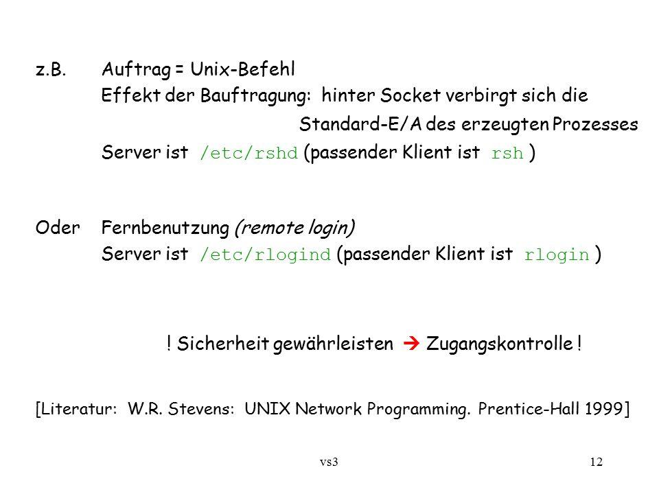 vs312 z.B.Auftrag = Unix-Befehl Effekt der Bauftragung: hinter Socket verbirgt sich die Standard-E/A des erzeugten Prozesses Server ist /etc/rshd (passender Klient ist rsh ) OderFernbenutzung (remote login) Server ist /etc/rlogind (passender Klient ist rlogin ) .