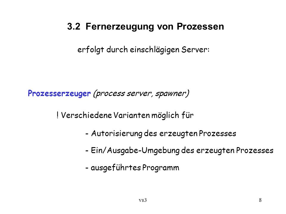 vs38 3.2 Fernerzeugung von Prozessen erfolgt durch einschlägigen Server: Prozesserzeuger (process server, spawner) ! Verschiedene Varianten möglich fü
