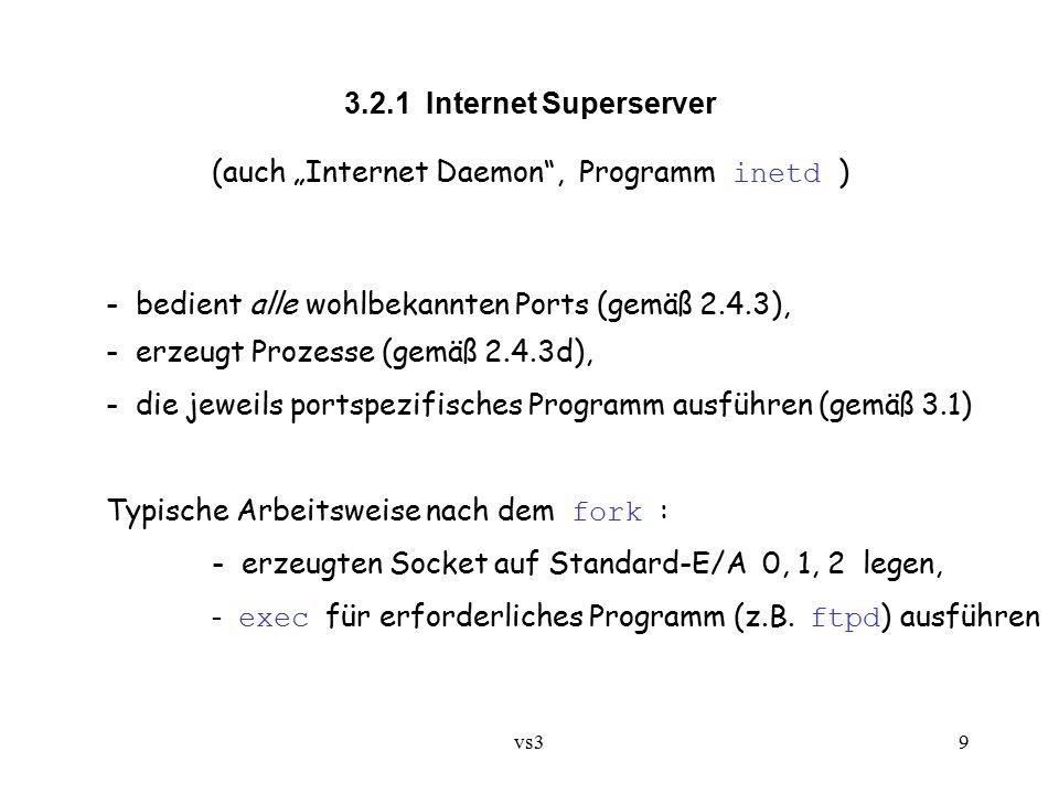 """vs39 3.2.1 Internet Superserver (auch """"Internet Daemon , Programm inetd ) - bedient alle wohlbekannten Ports (gemäß 2.4.3), - erzeugt Prozesse (gemäß 2.4.3d), - die jeweils portspezifisches Programm ausführen (gemäß 3.1) Typische Arbeitsweise nach dem fork : - erzeugten Socket auf Standard-E/A 0, 1, 2 legen, - exec für erforderliches Programm (z.B."""