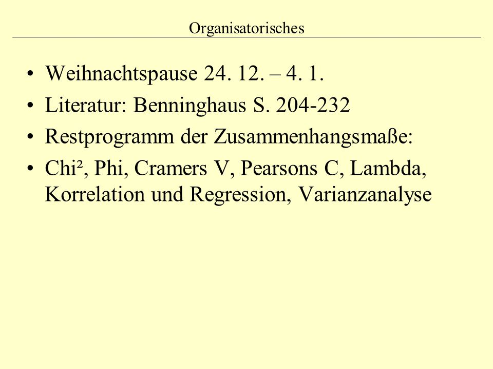 Organisatorisches Weihnachtspause 24. 12. – 4. 1. Literatur: Benninghaus S. 204-232 Restprogramm der Zusammenhangsmaße: Chi², Phi, Cramers V, Pearsons
