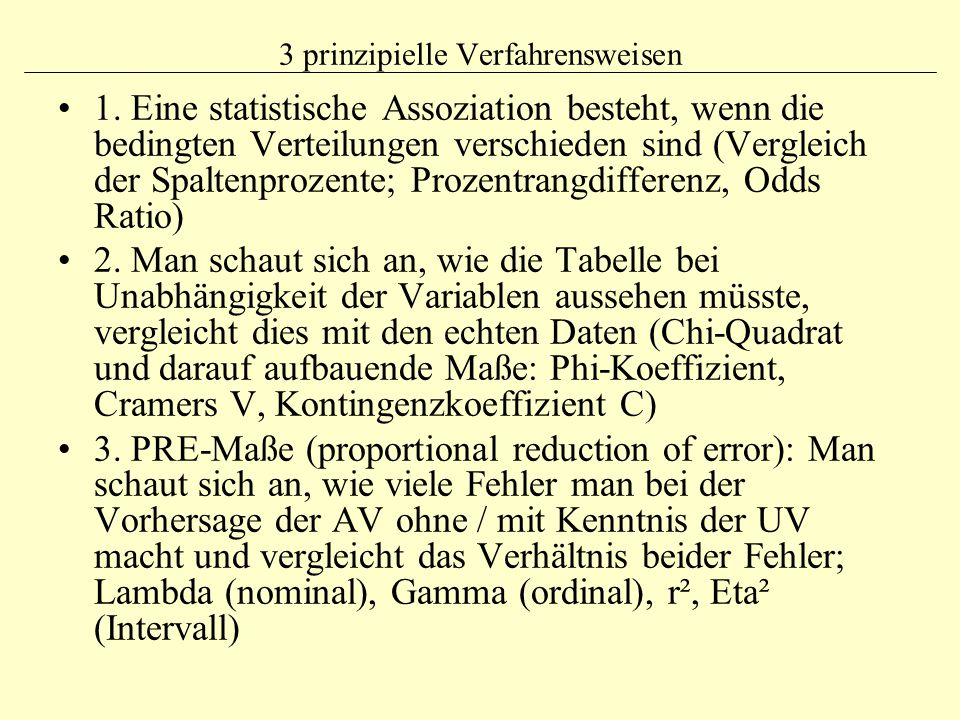 3 prinzipielle Verfahrensweisen 1. Eine statistische Assoziation besteht, wenn die bedingten Verteilungen verschieden sind (Vergleich der Spaltenproze
