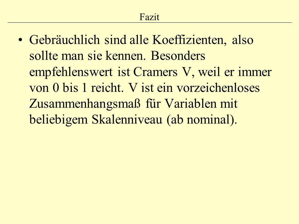 Fazit Gebräuchlich sind alle Koeffizienten, also sollte man sie kennen. Besonders empfehlenswert ist Cramers V, weil er immer von 0 bis 1 reicht. V is