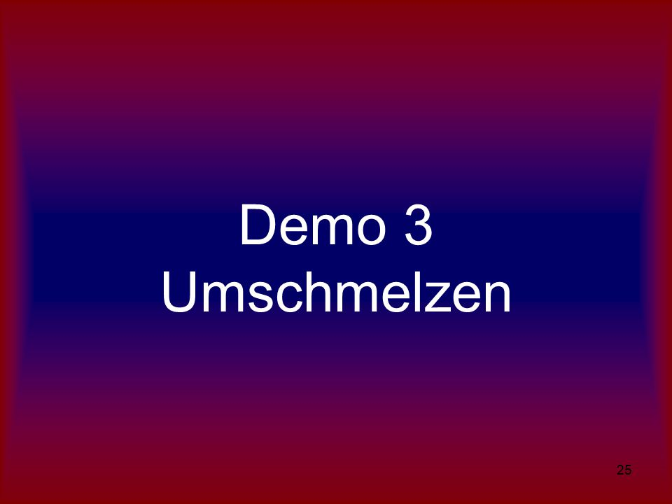 25 Demo 3 Umschmelzen