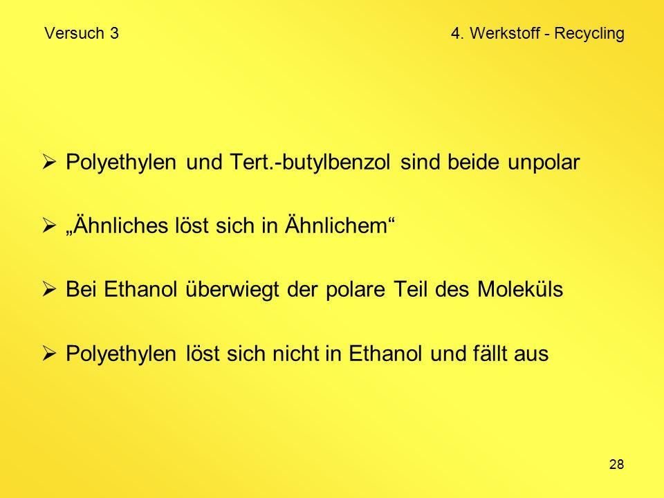 """28  Polyethylen und Tert.-butylbenzol sind beide unpolar  """"Ähnliches löst sich in Ähnlichem  Bei Ethanol überwiegt der polare Teil des Moleküls  Polyethylen löst sich nicht in Ethanol und fällt aus Versuch 3 4."""