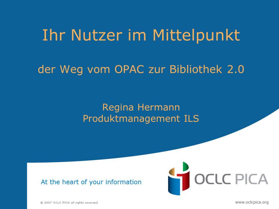 Ihr Nutzer im Mittelpunkt der Weg vom OPAC zur Bibliothek 2.0 Regina Hermann Produktmanagement ILS