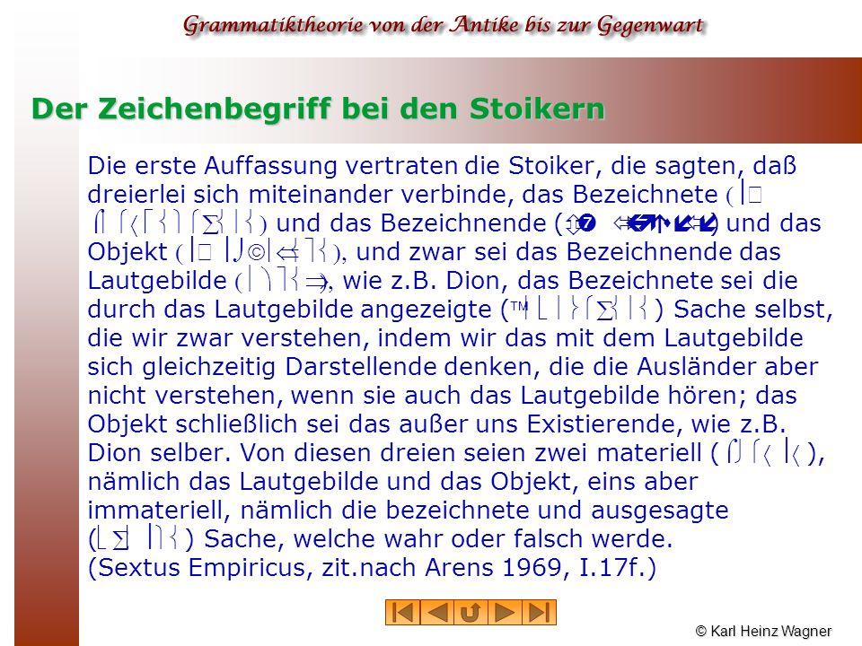 © Karl Heinz Wagner Der Zeichenbegriff bei den Stoikern Die erste Auffassung vertraten die Stoiker, die sagten, daß dreierlei sich miteinander verbind