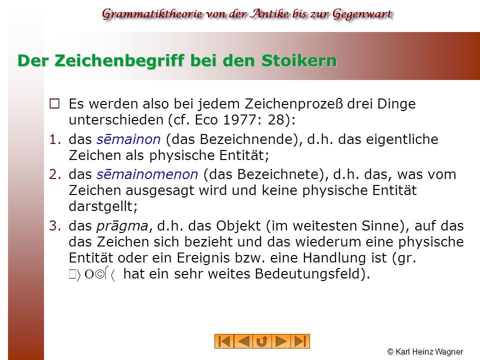 © Karl Heinz Wagner Der Zeichenbegriff bei den Stoikern  Es werden also bei jedem Zeichenprozeß drei Dinge unterschieden (cf. Eco 1977: 28): 1.das sē