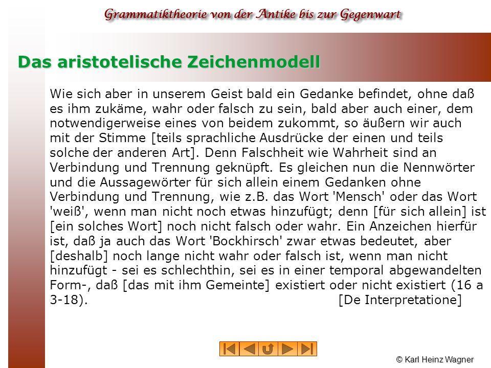 © Karl Heinz Wagner Das aristotelische Zeichenmodell Wie sich aber in unserem Geist bald ein Gedanke befindet, ohne daß es ihm zukäme, wahr oder falsc