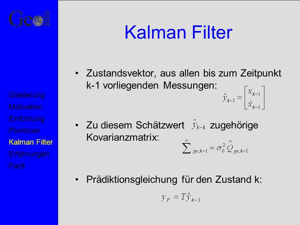 Kalman Filter Zustandsvektor, aus allen bis zum Zeitpunkt k-1 vorliegenden Messungen: Zu diesem Schätzwert zugehörige Kovarianzmatrix: Prädiktionsglei