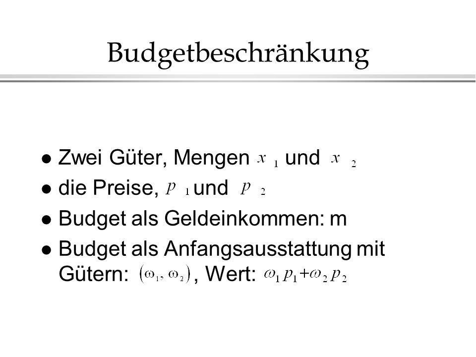 Budgetbeschränkung l Zwei Güter, Mengen und l die Preise, und l Budget als Geldeinkommen: m l Budget als Anfangsausstattung mit Gütern:, Wert: