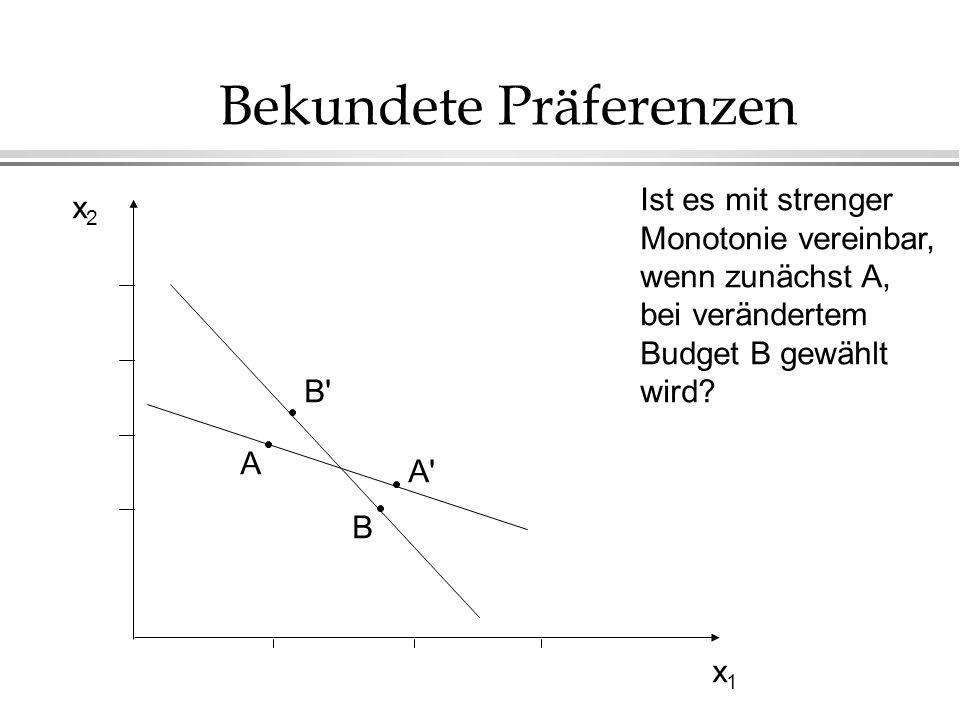 Bekundete Präferenzen x2x2 x1x1 Ist es mit strenger Monotonie vereinbar, wenn zunächst A, bei verändertem Budget B gewählt wird.