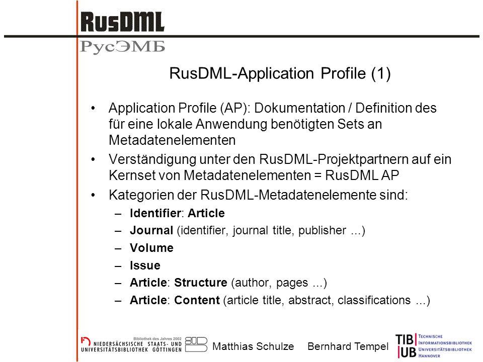 Matthias SchulzeBernhard Tempel RusDML-Application Profile (1) Application Profile (AP): Dokumentation / Definition des für eine lokale Anwendung benötigten Sets an Metadatenelementen Verständigung unter den RusDML-Projektpartnern auf ein Kernset von Metadatenelementen = RusDML AP Kategorien der RusDML-Metadatenelemente sind: –Identifier: Article –Journal (identifier, journal title, publisher...) –Volume –Issue –Article: Structure (author, pages...) –Article: Content (article title, abstract, classifications...)