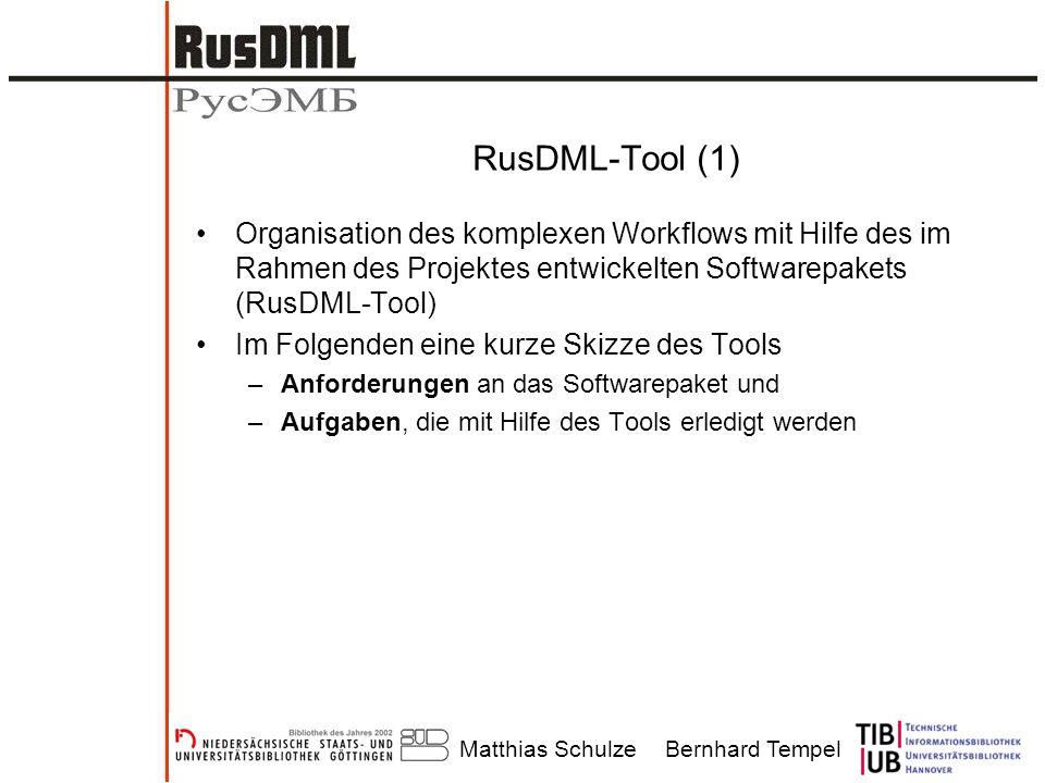 Matthias SchulzeBernhard Tempel RusDML-Tool (1) Organisation des komplexen Workflows mit Hilfe des im Rahmen des Projektes entwickelten Softwarepakets (RusDML-Tool) Im Folgenden eine kurze Skizze des Tools –Anforderungen an das Softwarepaket und –Aufgaben, die mit Hilfe des Tools erledigt werden