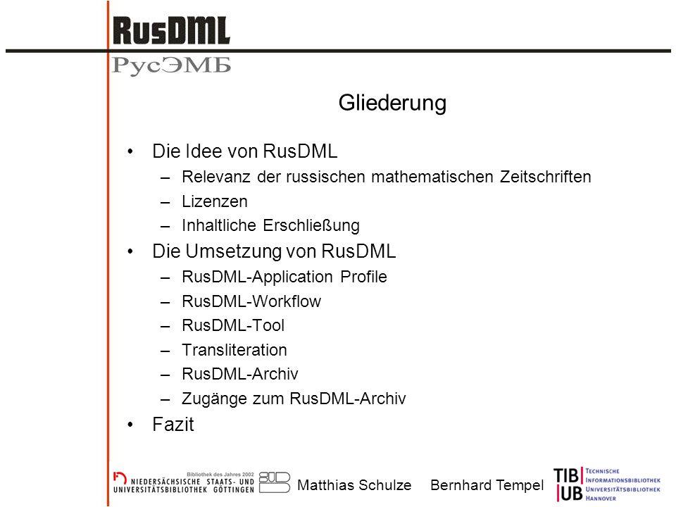 Matthias SchulzeBernhard Tempel Gliederung Die Idee von RusDML –Relevanz der russischen mathematischen Zeitschriften –Lizenzen –Inhaltliche Erschließung Die Umsetzung von RusDML –RusDML-Application Profile –RusDML-Workflow –RusDML-Tool –Transliteration –RusDML-Archiv –Zugänge zum RusDML-Archiv Fazit