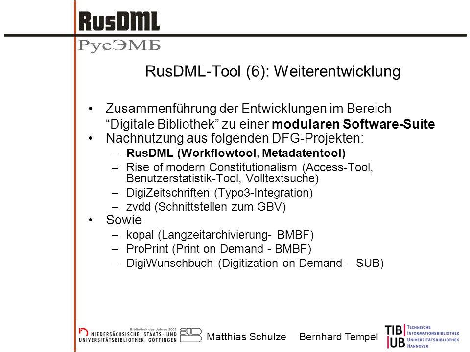 Matthias SchulzeBernhard Tempel RusDML-Tool (6): Weiterentwicklung Zusammenführung der Entwicklungen im Bereich Digitale Bibliothek zu einer modularen Software-Suite Nachnutzung aus folgenden DFG-Projekten: –RusDML (Workflowtool, Metadatentool) –Rise of modern Constitutionalism (Access-Tool, Benutzerstatistik-Tool, Volltextsuche) –DigiZeitschriften (Typo3-Integration) –zvdd (Schnittstellen zum GBV) Sowie –kopal (Langzeitarchivierung- BMBF) –ProPrint (Print on Demand - BMBF) –DigiWunschbuch (Digitization on Demand – SUB)