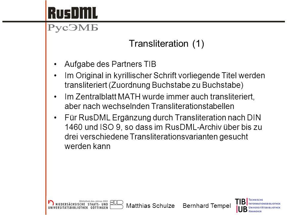Matthias SchulzeBernhard Tempel Transliteration (1) Aufgabe des Partners TIB Im Original in kyrillischer Schrift vorliegende Titel werden transliteriert (Zuordnung Buchstabe zu Buchstabe) Im Zentralblatt MATH wurde immer auch transliteriert, aber nach wechselnden Transliterationstabellen Für RusDML Ergänzung durch Transliteration nach DIN 1460 und ISO 9, so dass im RusDML-Archiv über bis zu drei verschiedene Transliterationsvarianten gesucht werden kann