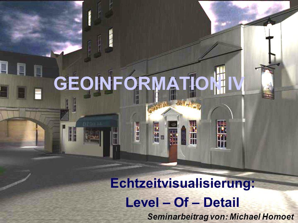 GEOINFORMATION IV Echtzeitvisualisierung: Level – Of – Detail Seminarbeitrag von: Michael Homoet