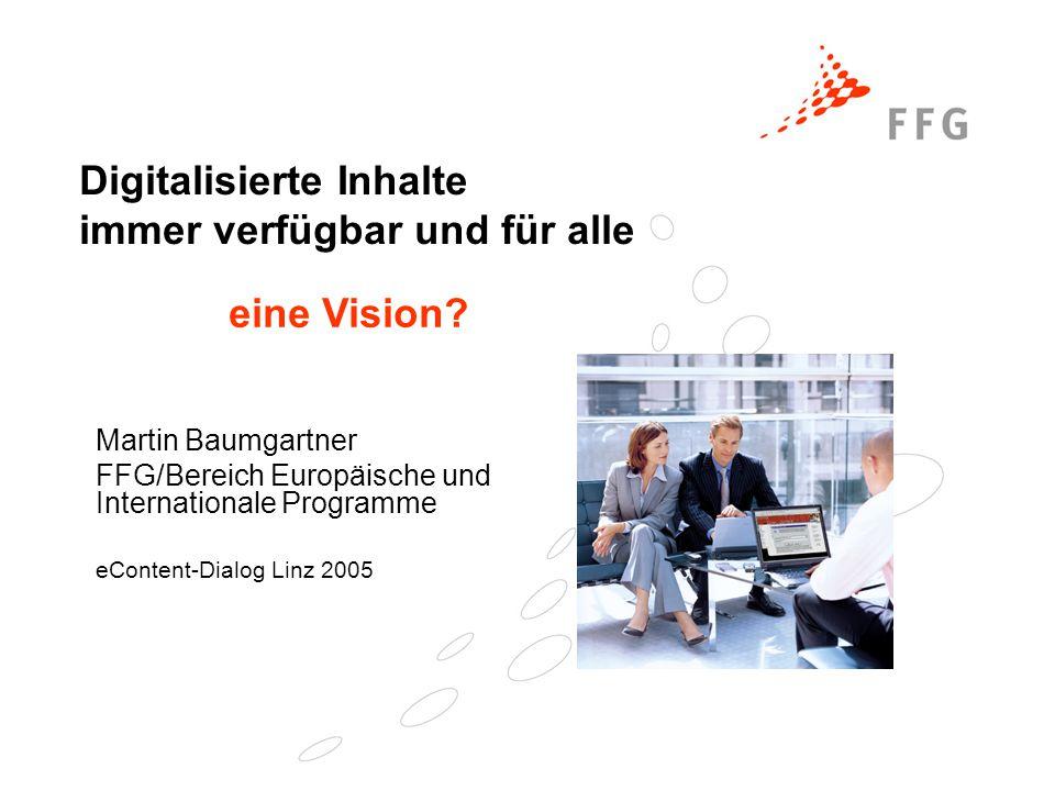Digitalisierte Inhalte immer verfügbar und für alle Martin Baumgartner FFG/Bereich Europäische und Internationale Programme eContent-Dialog Linz 2005 eine Vision?