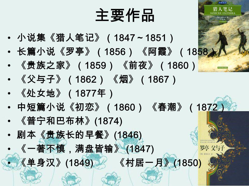 主要作品 小说集《猎人笔记》( 1847 ~ 1851 ) 长篇小说《罗亭》( 1856 ) 《阿霞》( 1858 ) 《贵族之家》( 1859 ) 《前夜》( 1860 ) 《父与子》( 1862 ) 《烟》( 1867 ) 《处女地》( 1877 年) 中短篇小说《初恋》( 1860 ) 《春潮》( 1872 ) 《普宁和巴布林》 (1874) 剧本《贵族长的早餐》 (1846) 《一著不慎,满盘皆输》 (1847) 《单身汉》 (1849) 《村居一月》 (1850)