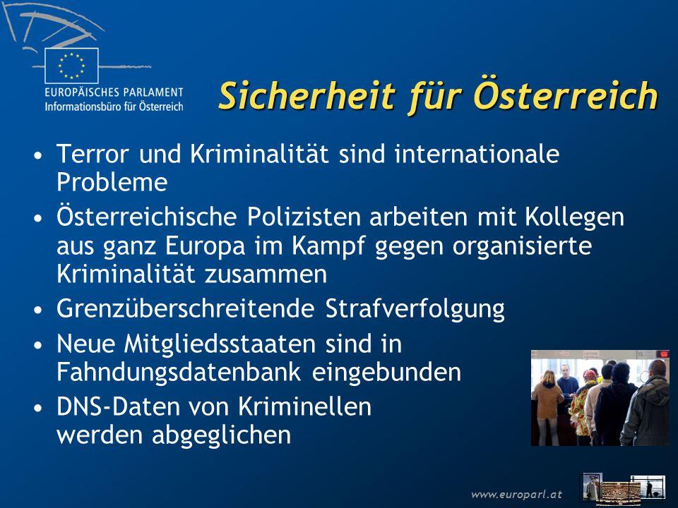 www.europarl.at Sicherheit für Österreich Terror und Kriminalität sind internationale Probleme Österreichische Polizisten arbeiten mit Kollegen aus ganz Europa im Kampf gegen organisierte Kriminalität zusammen Grenzüberschreitende Strafverfolgung Neue Mitgliedsstaaten sind in Fahndungsdatenbank eingebunden DNS-Daten von Kriminellen werden abgeglichen