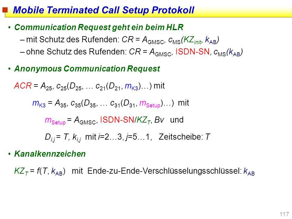 117 Mobile Terminated Call Setup Protokoll Communication Request geht ein beim HLR –mit Schutz des Rufenden: CR = A GMSC, c MS (KZ init, k AB ) –ohne