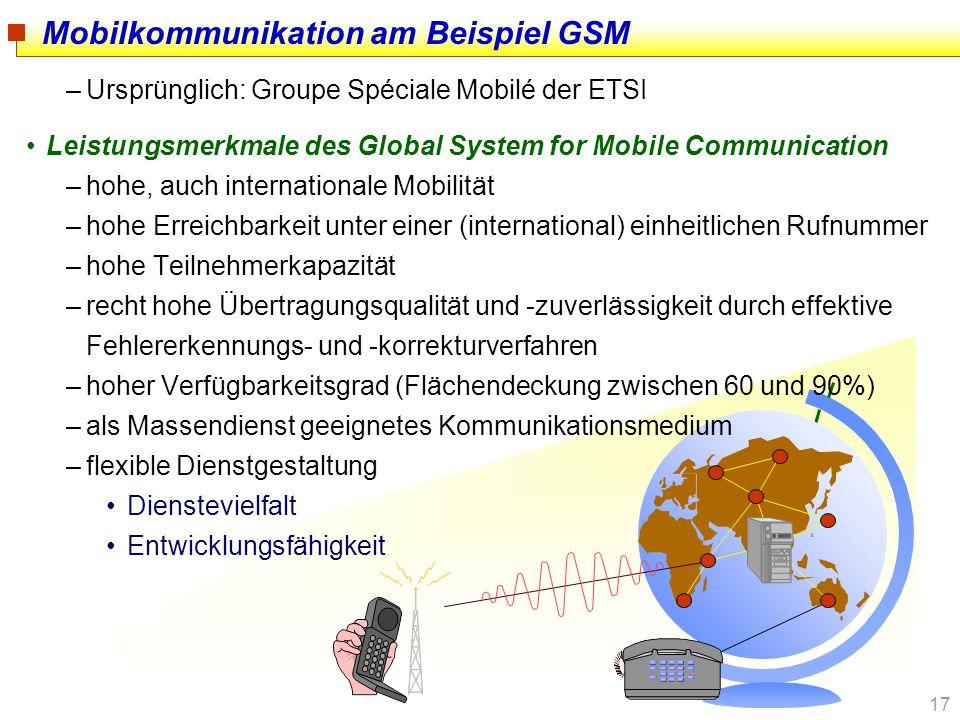 17 Mobilkommunikation am Beispiel GSM –Ursprünglich: Groupe Spéciale Mobilé der ETSI Leistungsmerkmale des Global System for Mobile Communication –hoh
