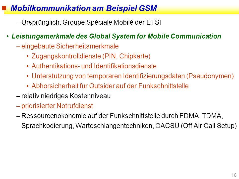18 Mobilkommunikation am Beispiel GSM –Ursprünglich: Groupe Spéciale Mobilé der ETSI Leistungsmerkmale des Global System for Mobile Communication –ein